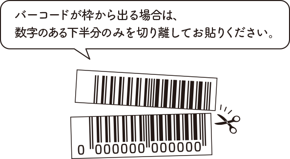 バーコードが枠から出る場合は、数字のある下半分のみを切り離してお貼りください。